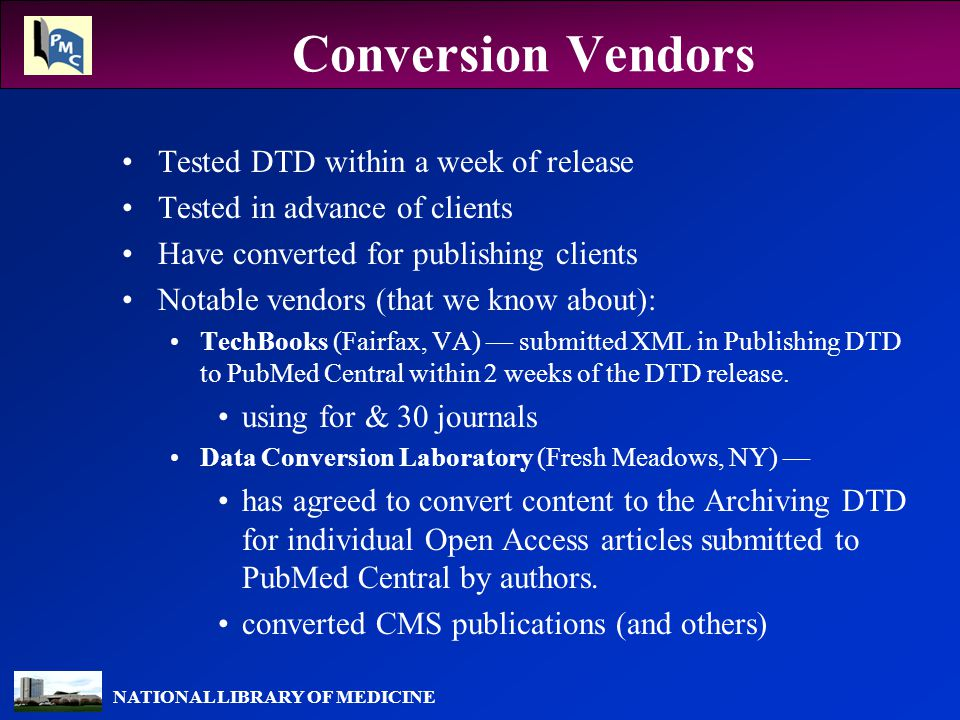NATIONAL LIBRARY OF MEDICINE Conversion Vendors Tested DTD within a week of release Tested in advance of clients Have converted for publishing clients Notable vendors (that we know about): TechBooks (Fairfax, VA) — submitted XML in Publishing DTD to PubMed Central within 2 weeks of the DTD release.