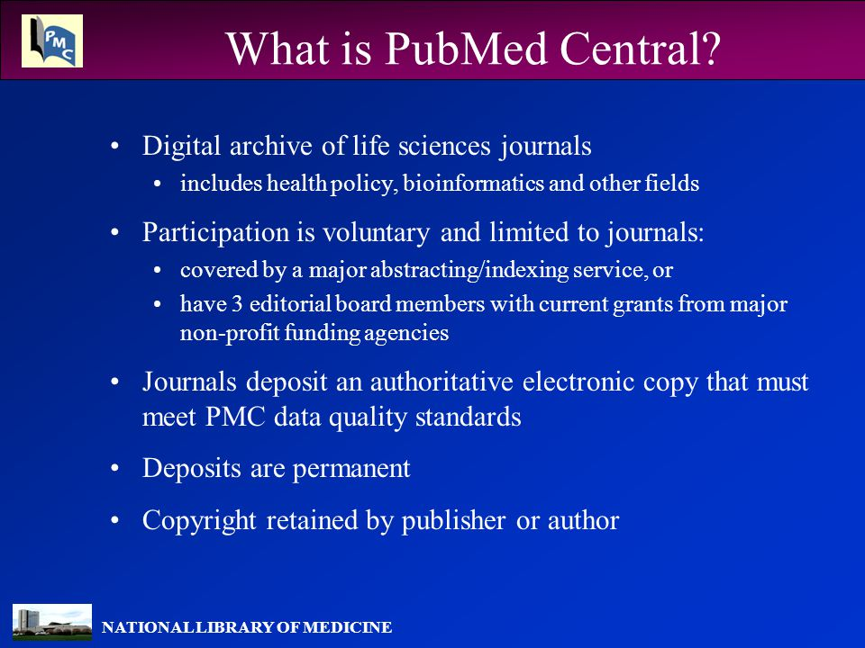 NATIONAL LIBRARY OF MEDICINE Access to PMC Content Free access to full-text articles and supporting data Not necessarily open access Journal may delay free access to its content research articles are generally free in a year or less Full-text searching in PMC Citations for all articles included in PubMed Fully integrated with other Entrez databases – sequence data, taxonomy, books, etc.