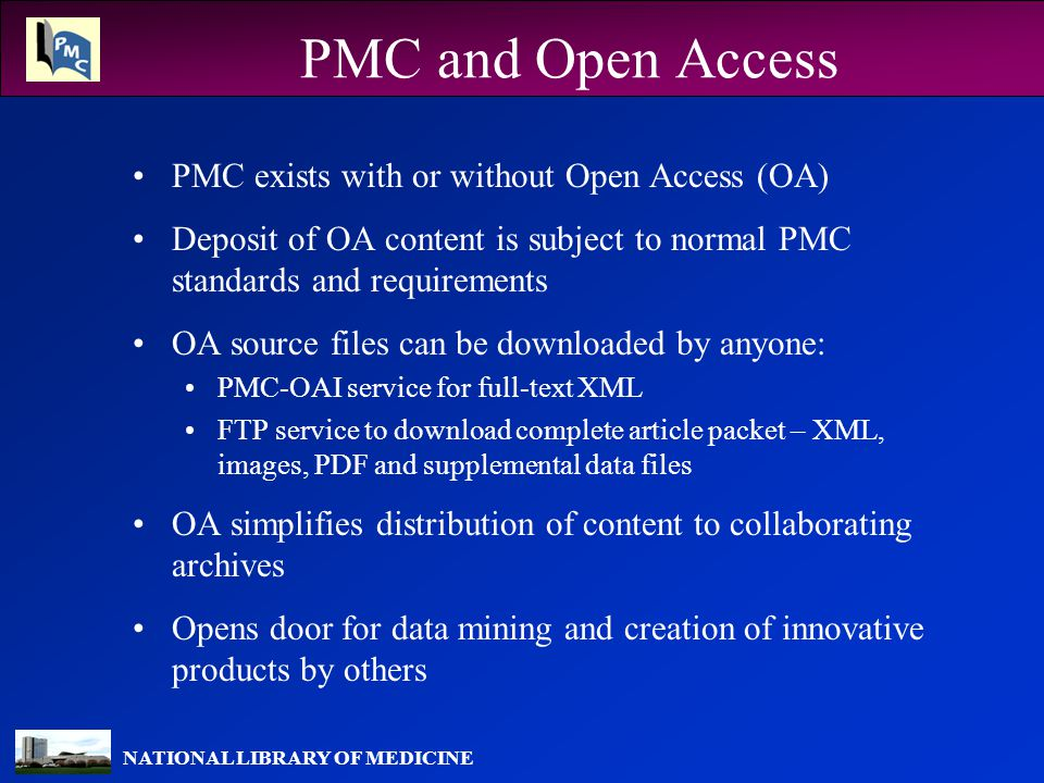 NATIONAL LIBRARY OF MEDICINE PMC and Open Access PMC exists with or without Open Access (OA) Deposit of OA content is subject to normal PMC standards and requirements OA source files can be downloaded by anyone: PMC-OAI service for full-text XML FTP service to download complete article packet – XML, images, PDF and supplemental data files OA simplifies distribution of content to collaborating archives Opens door for data mining and creation of innovative products by others
