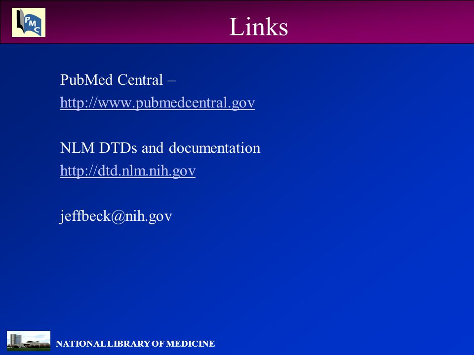 NATIONAL LIBRARY OF MEDICINE Links PubMed Central – http://www.pubmedcentral.gov NLM DTDs and documentation http://dtd.nlm.nih.gov jeffbeck@nih.gov
