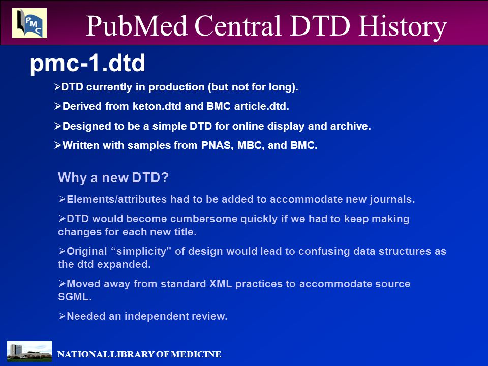 NATIONAL LIBRARY OF MEDICINE The Reviewers Mulberry Technologies, Inc The Task  Review the pmc-1.dtd for XML best practices, applicability to archive and online retrieval use, and completeness in application to STM journals.
