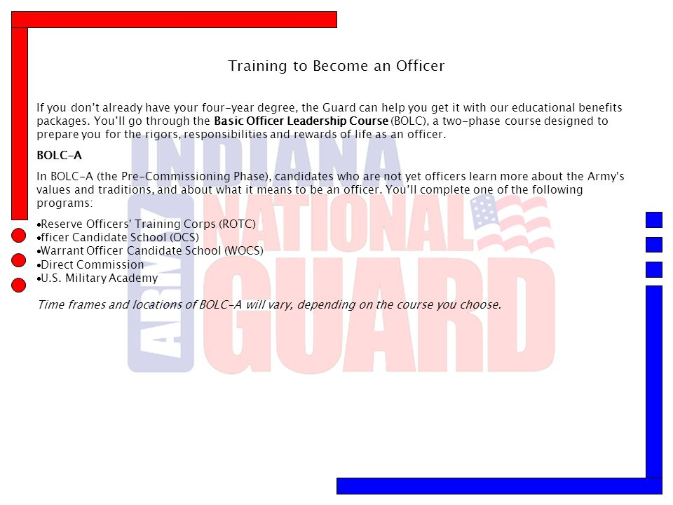 Training to Become an Officer If you don't already have your four-year degree, the Guard can help you get it with our educational benefits packages. Y