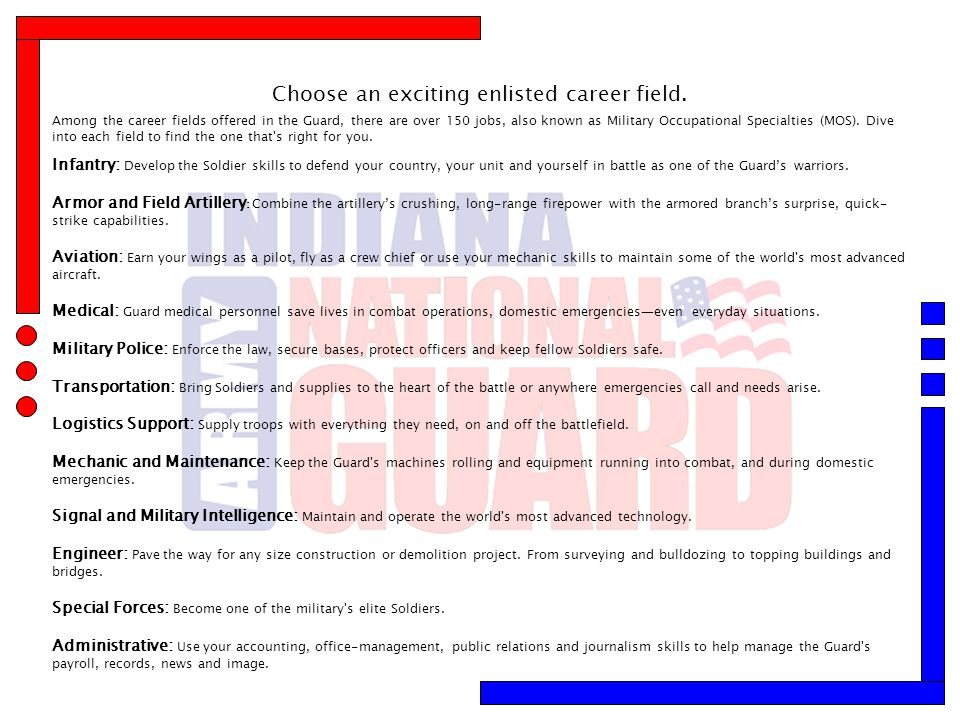 Choose an exciting enlisted career field. Among the career fields offered in the Guard, there are over 150 jobs, also known as Military Occupational S