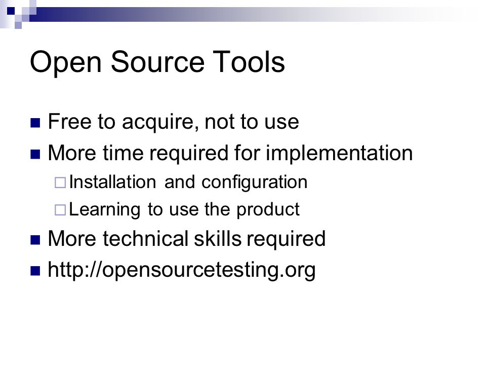 Open Source Tools Free to acquire, not to use More time required for implementation  Installation and configuration  Learning to use the product More technical skills required http://opensourcetesting.org