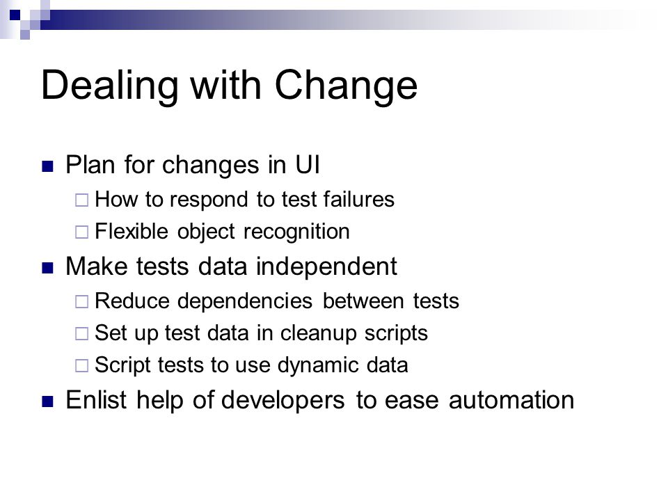 Dealing with Change Plan for changes in UI  How to respond to test failures  Flexible object recognition Make tests data independent  Reduce dependencies between tests  Set up test data in cleanup scripts  Script tests to use dynamic data Enlist help of developers to ease automation