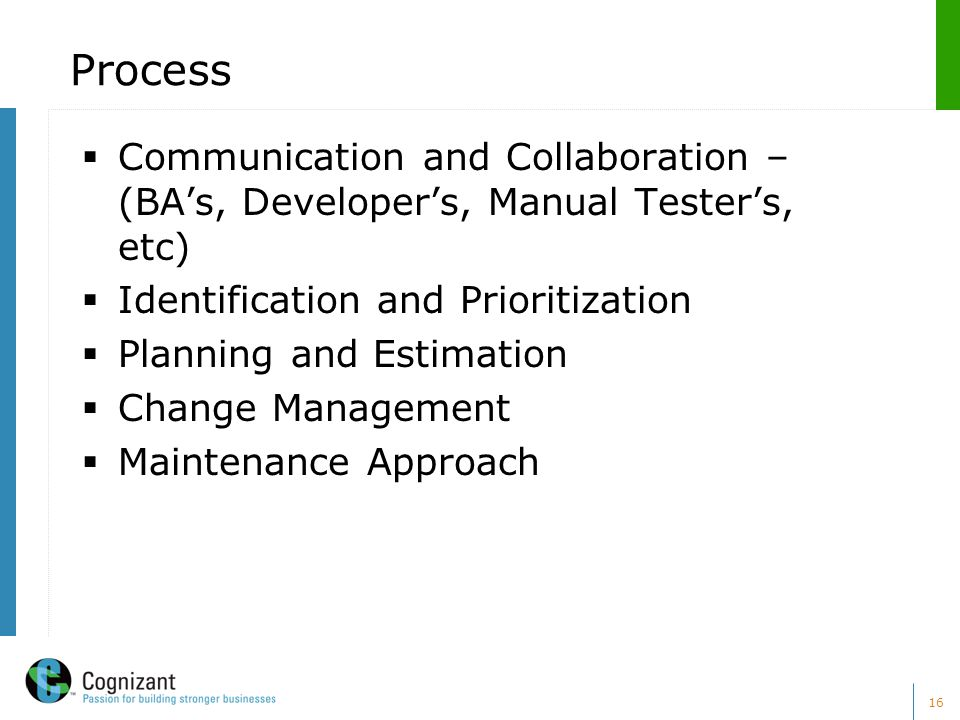 16 Process  Communication and Collaboration – (BA's, Developer's, Manual Tester's, etc)  Identification and Prioritization  Planning and Estimation  Change Management  Maintenance Approach