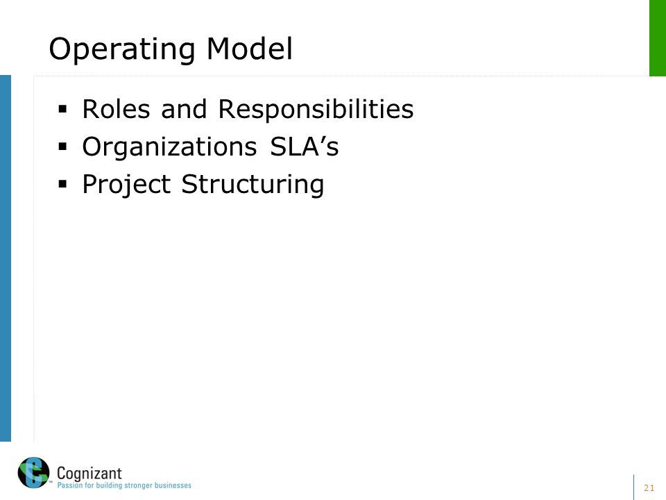 21 Operating Model  Roles and Responsibilities  Organizations SLA's  Project Structuring