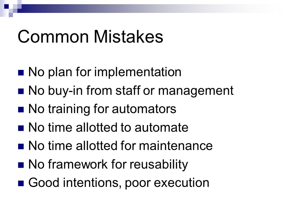 Common Mistakes No plan for implementation No buy-in from staff or management No training for automators No time allotted to automate No time allotted for maintenance No framework for reusability Good intentions, poor execution