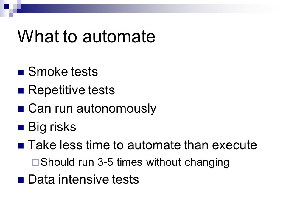 What to automate Smoke tests Repetitive tests Can run autonomously Big risks Take less time to automate than execute  Should run 3-5 times without changing Data intensive tests