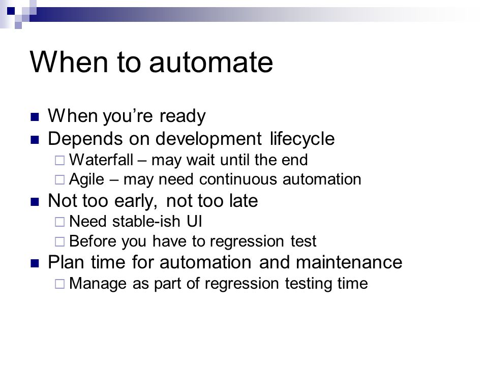 When to automate When you're ready Depends on development lifecycle  Waterfall – may wait until the end  Agile – may need continuous automation Not too early, not too late  Need stable-ish UI  Before you have to regression test Plan time for automation and maintenance  Manage as part of regression testing time