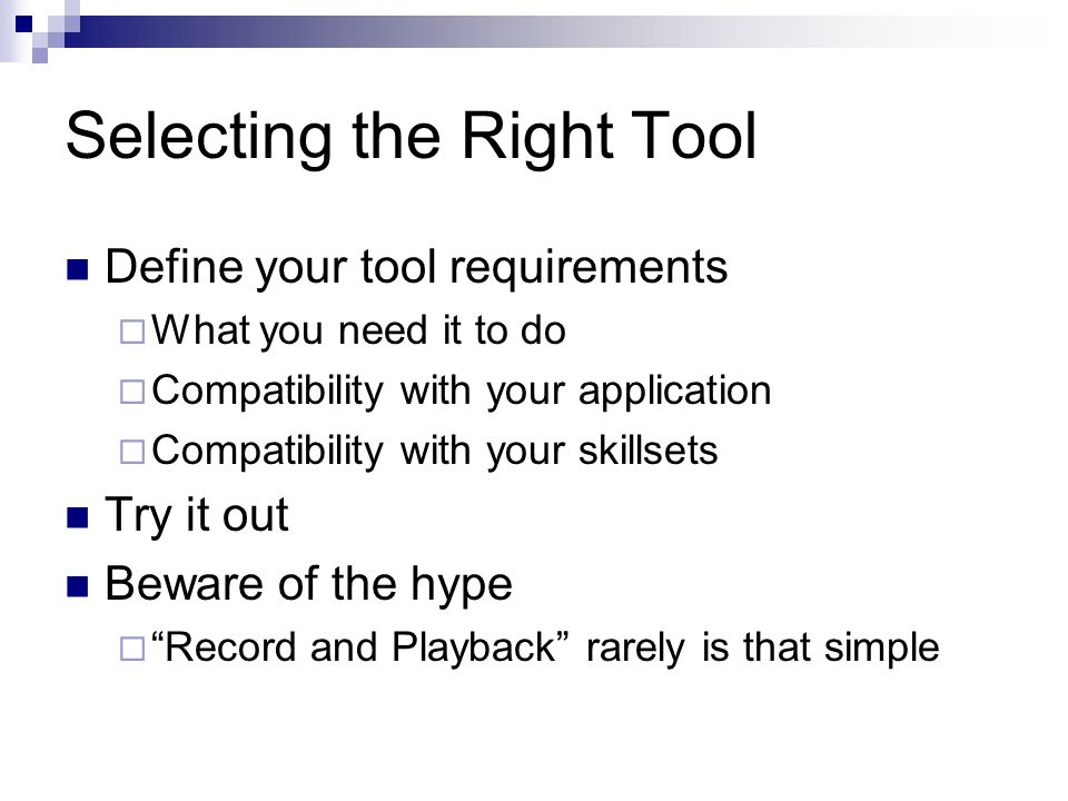 Selecting the Right Tool Define your tool requirements  What you need it to do  Compatibility with your application  Compatibility with your skillsets Try it out Beware of the hype  Record and Playback rarely is that simple