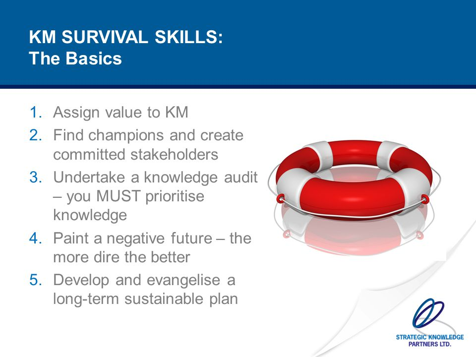 SURVIVAL SKILL #1: Assigning Real Value to KM You have to learn how to speak the language of your management – numbers, value, profits, ROI What is the cost of knowledge loss – use a consistent and relevant set of metrics What is the price of hiring in new talent/knowledge Calculating time to autonomy and assigning value Calculating what doesn't happen – accidents etc.