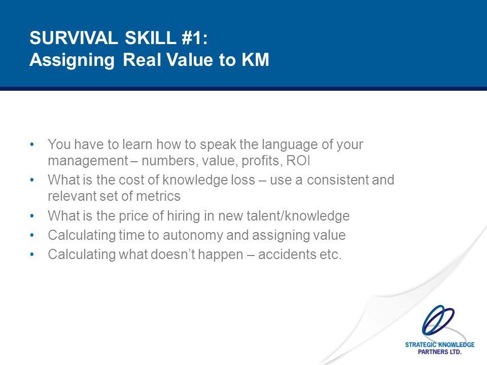 SURVIVAL SKILL #2: Creating Internal Stakeholders It's like a survival movie: you can't go it alone Capture the critical knowledge of key people who can be crusaders for the cause Enlist the help of HR and IT good eggs who can help you create the tools and incentives to institutionalise KM Spend one day a week generating 'new business' or demand for KM Spend at least 10% of your time generating your own lessons learnt Find people you respect to bounce ideas off of Train up your successor(s)/partners Use KM to help plan for major transitions (and in times of economic crisis, there will be many) Have a mission others can buy into, by describing KM in practical terms