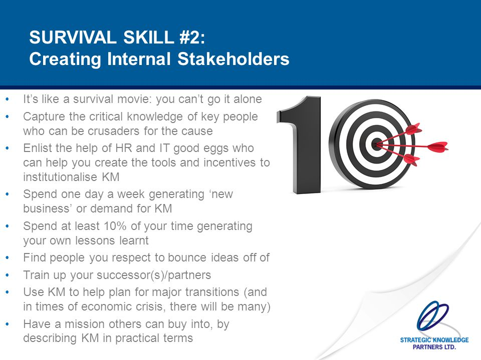 KM SURVIVAL SKILL #3: Thou shalt set priorities Undertake a knowledge audit – you MUST prioritise knowledge Start small and select key KM targets You must be clear on how KM fits into the overall mission and vision – otherwise it's all just window dressing If YOU don't believe in what you are doing and it's value, who will?