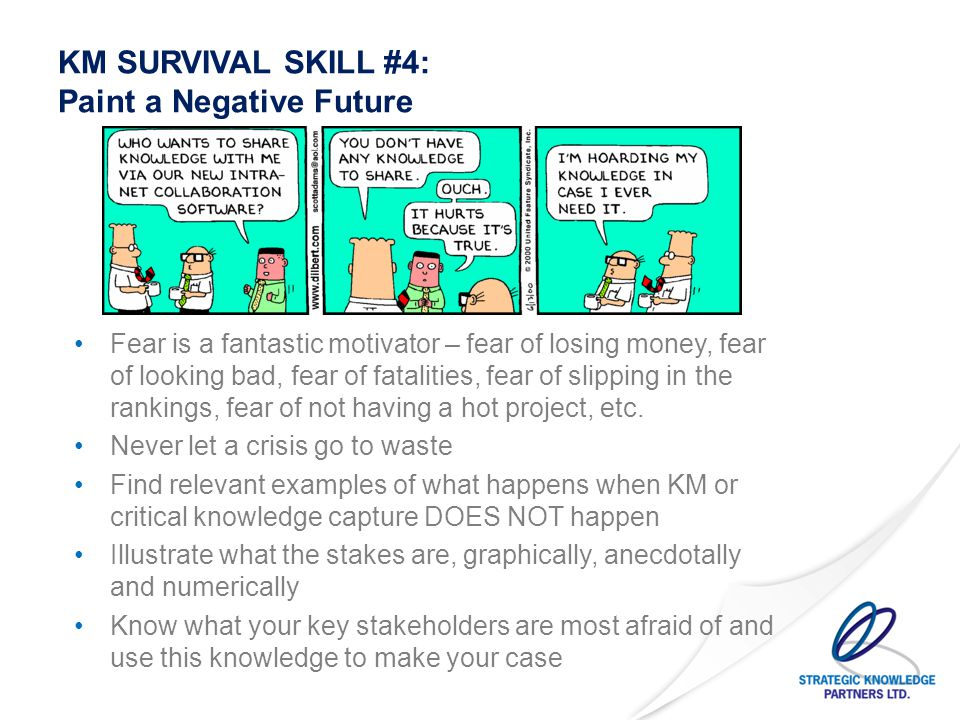 KM SURVIVAL SKILL #5: Keep the Long-Term in Mind Develop a long-term and sustainable KM plan, but build in quick wins in the short and medium terms Benchmark your results against similar organisations doing top quartile work – a selling point and a reality check Figure out where the leadership sees the organisation in five to ten years and steer KM towards that goal You know the leadership will come and go…but they don't.