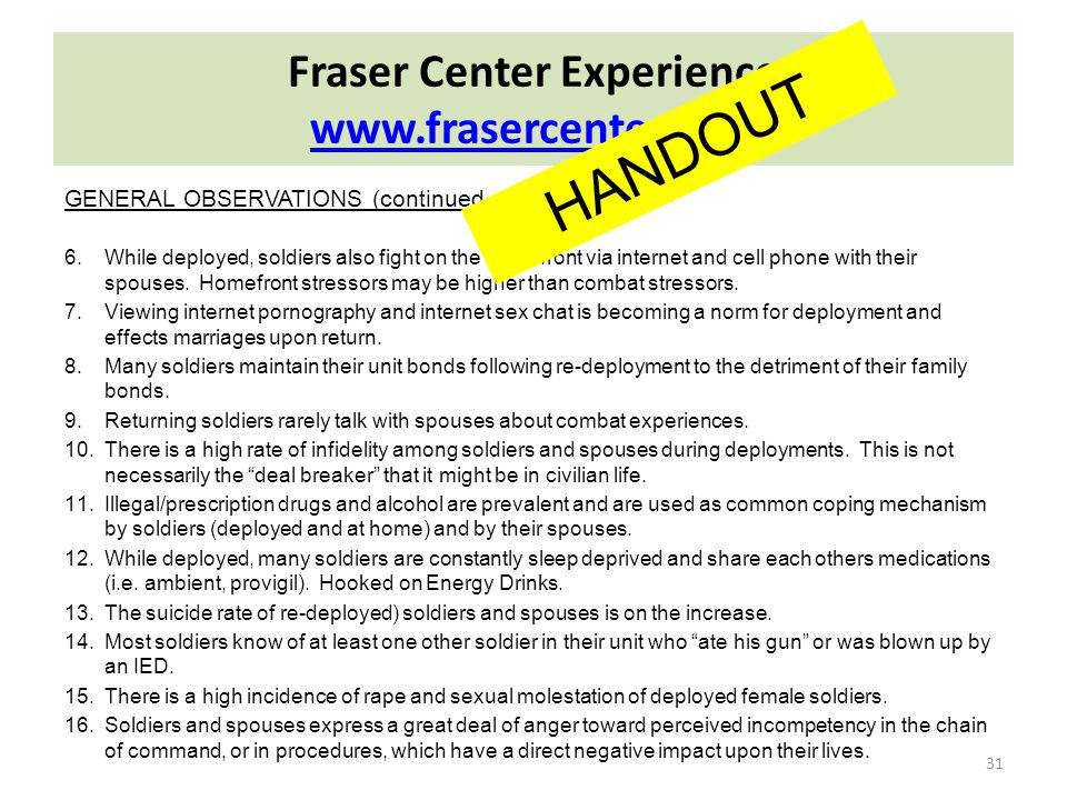 Fraser Center Experience www.frasercenter.com www.frasercenter.com 31 GENERAL OBSERVATIONS (continued…): 6.While deployed, soldiers also fight on the