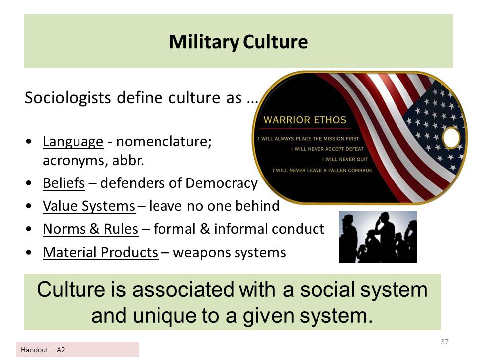 37 Military Culture Sociologists define culture as … Language - nomenclature; acronyms, abbr. Beliefs – defenders of Democracy Value Systems – leave n