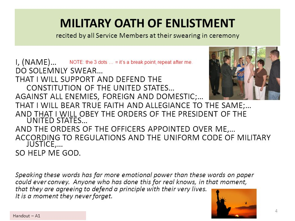 MILITARY OATH OF ENLISTMENT recited by all Service Members at their swearing in ceremony I, (NAME)… DO SOLEMNLY SWEAR… THAT I WILL SUPPORT AND DEFEND
