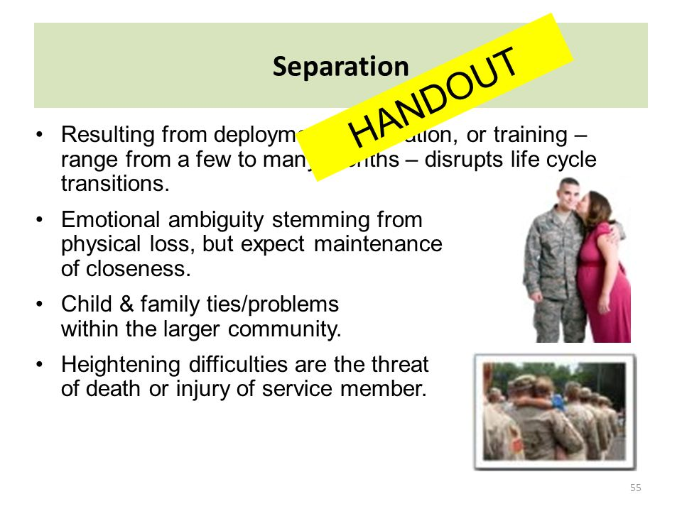 55 Separation Resulting from deployments, relocation, or training – range from a few to many months – disrupts life cycle transitions. Emotional ambig