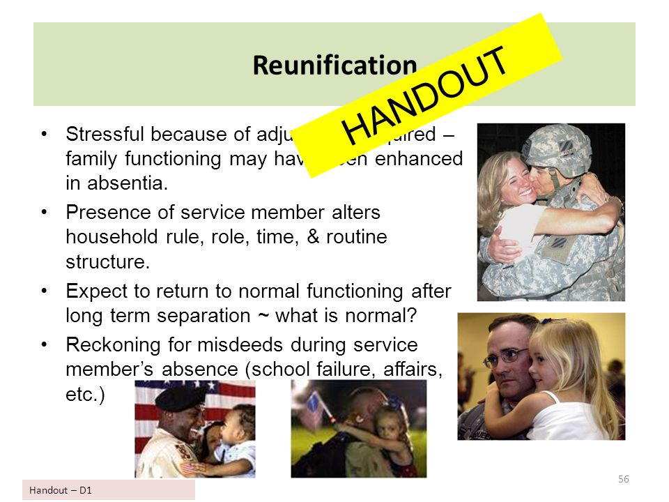 56 Reunification Stressful because of adjustment required – family functioning may have been enhanced in absentia. Presence of service member alters h