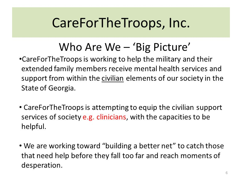 CareForTheTroops, Inc. Who Are We – 'Big Picture' CareForTheTroops is working to help the military and their extended family members receive mental he