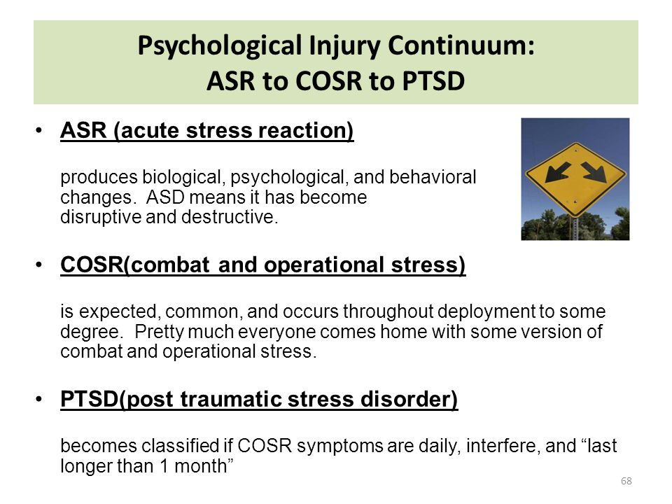 Psychological Injury Continuum: ASR to COSR to PTSD 68 ASR (acute stress reaction) produces biological, psychological, and behavioral changes. ASD mea