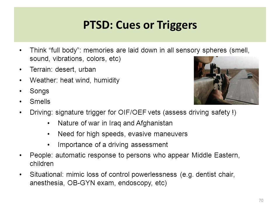 "PTSD: Cues or Triggers 70 Think ""full body"": memories are laid down in all sensory spheres (smell, sound, vibrations, colors, etc) Terrain: desert, ur"