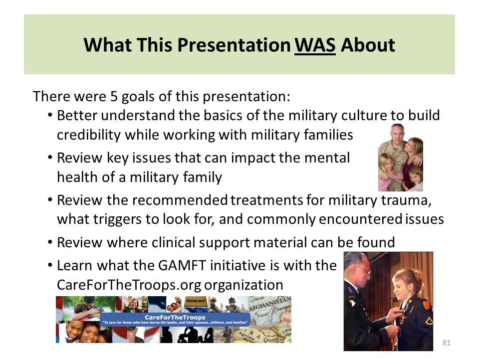 What This Presentation WAS About 81 There were 5 goals of this presentation: Better understand the basics of the military culture to build credibility