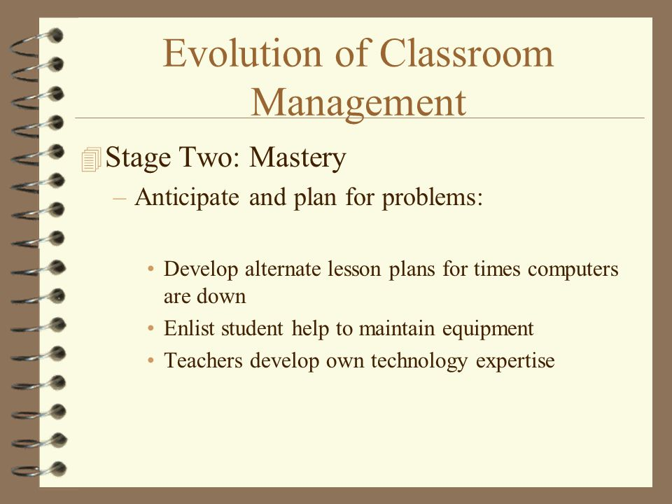 Evolution of Classroom Management 4 Stage Two: Mastery –Anticipate and plan for problems: Develop alternate lesson plans for times computers are down Enlist student help to maintain equipment Teachers develop own technology expertise