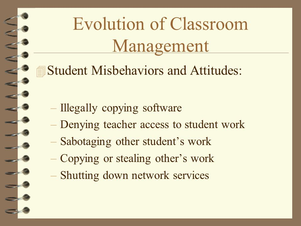 Evolution of Classroom Management 4 Student Misbehaviors and Attitudes: –Illegally copying software –Denying teacher access to student work –Sabotaging other student's work –Copying or stealing other's work –Shutting down network services