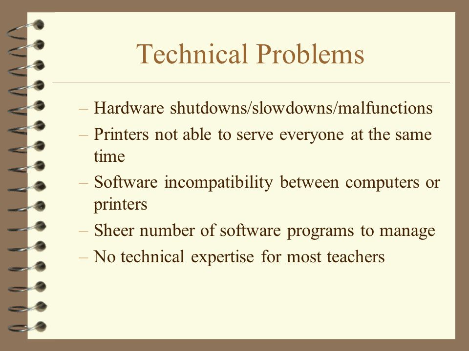 Technical Problems –Hardware shutdowns/slowdowns/malfunctions –Printers not able to serve everyone at the same time –Software incompatibility between computers or printers –Sheer number of software programs to manage –No technical expertise for most teachers