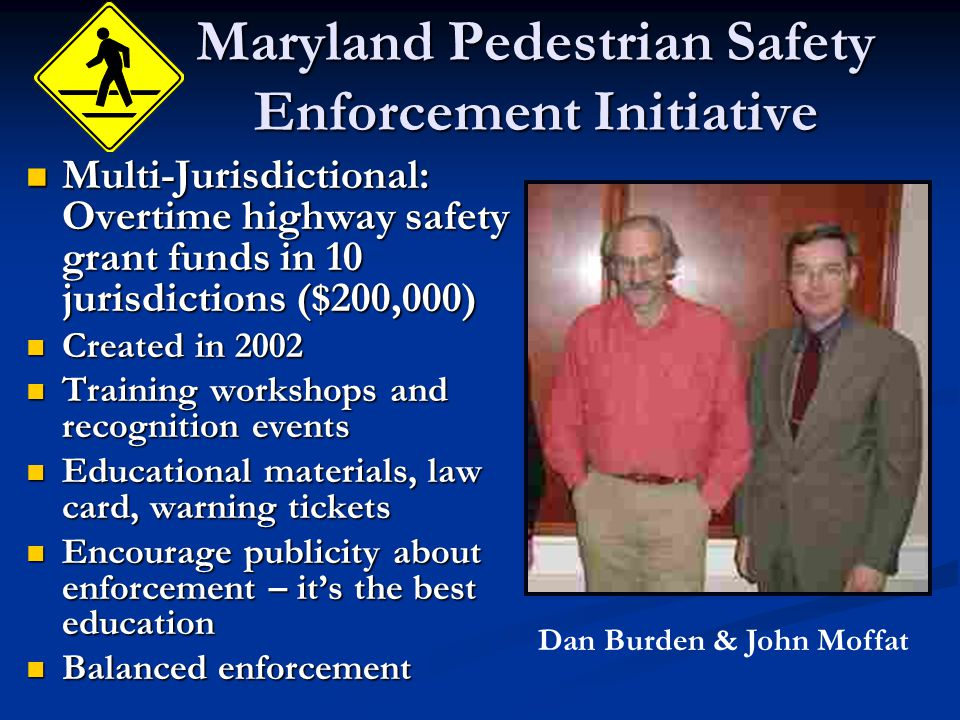 Maryland Pedestrian Safety Enforcement Initiative Multi-Jurisdictional: Overtime highway safety grant funds in 10 jurisdictions ($200,000) Multi-Jurisdictional: Overtime highway safety grant funds in 10 jurisdictions ($200,000) Created in 2002 Created in 2002 Training workshops and recognition events Training workshops and recognition events Educational materials, law card, warning tickets Educational materials, law card, warning tickets Encourage publicity about enforcement – it's the best education Encourage publicity about enforcement – it's the best education Balanced enforcement Balanced enforcement Dan Burden & John Moffat