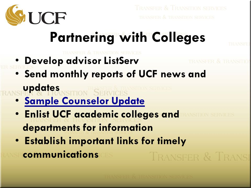 Partnering with Colleges Develop advisor ListServ Send monthly reports of UCF news and updates Sample Counselor Update Enlist UCF academic colleges and departments for information Establish important links for timely communications