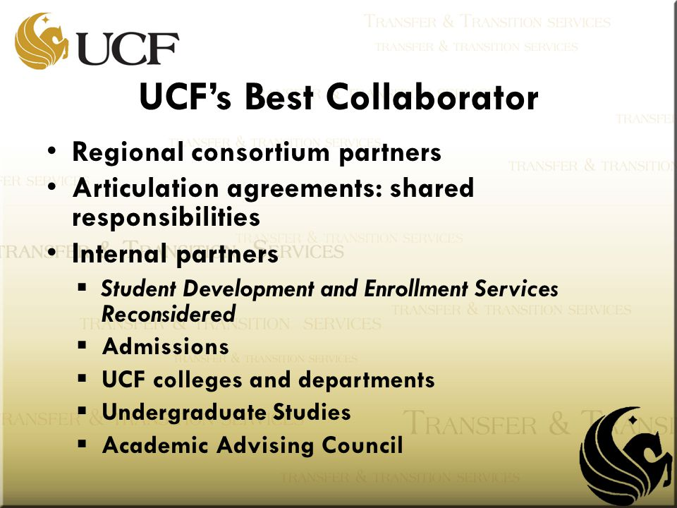 Regional consortium partners Articulation agreements: shared responsibilities Internal partners  Student Development and Enrollment Services Reconsidered  Admissions  UCF colleges and departments  Undergraduate Studies  Academic Advising Council UCF's Best Collaborator