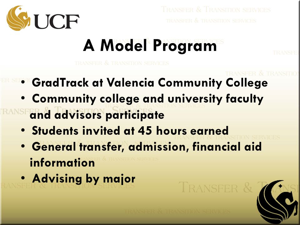 GradTrack at Valencia Community College Community college and university faculty and advisors participate Students invited at 45 hours earned General transfer, admission, financial aid information Advising by major A Model Program