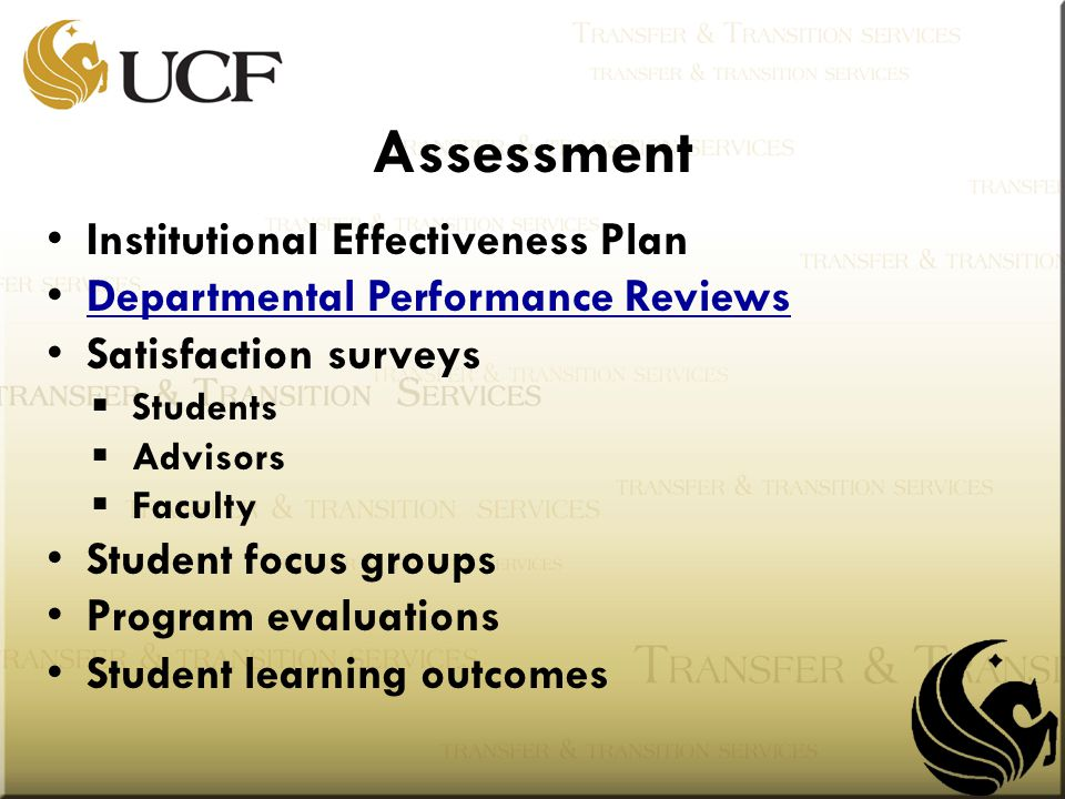 Assessment Institutional Effectiveness Plan Departmental Performance Reviews Satisfaction surveys  Students  Advisors  Faculty Student focus groups Program evaluations Student learning outcomes
