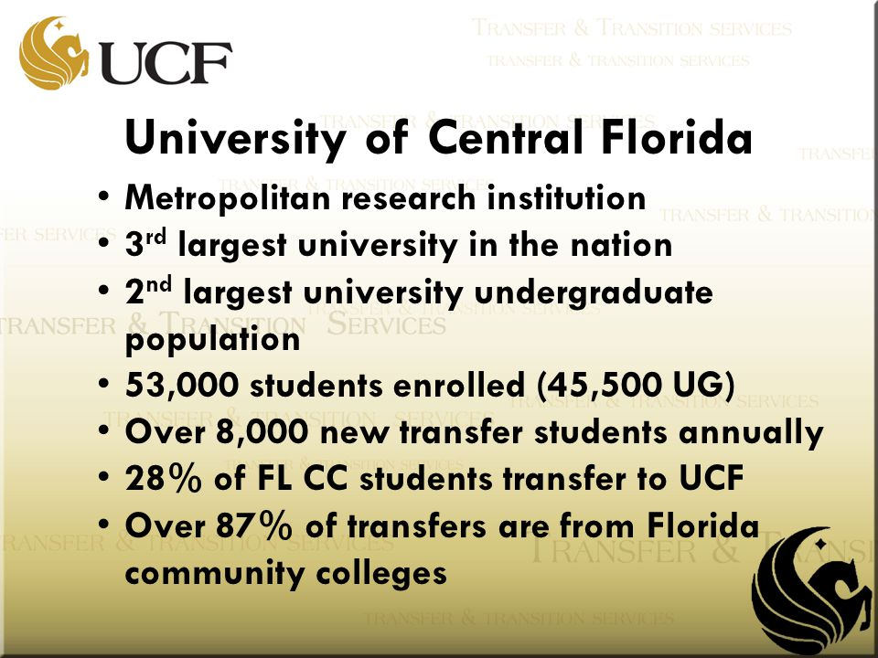 Metropolitan research institution 3 rd largest university in the nation 2 nd largest university undergraduate population 53,000 students enrolled (45,500 UG) Over 8,000 new transfer students annually 28% of FL CC students transfer to UCF Over 87% of transfers are from Florida community colleges University of Central Florida