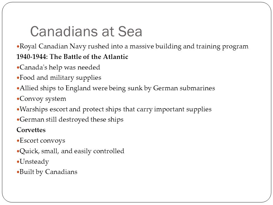 Canadians at Sea Royal Canadian Navy rushed into a massive building and training program 1940-1944: The Battle of the Atlantic Canada's help was neede