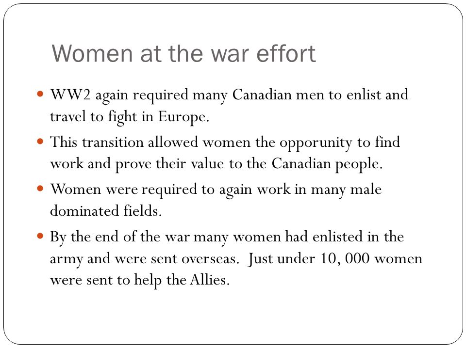 Women at the war effort WW2 again required many Canadian men to enlist and travel to fight in Europe. This transition allowed women the opporunity to