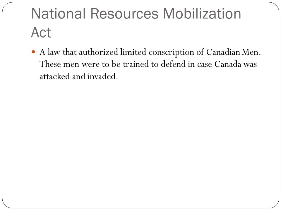National Resources Mobilization Act A law that authorized limited conscription of Canadian Men. These men were to be trained to defend in case Canada