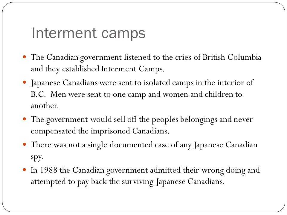 Interment camps The Canadian government listened to the cries of British Columbia and they established Interment Camps.