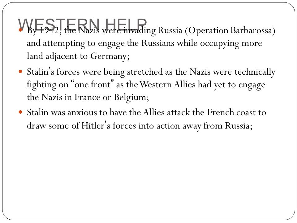 WESTERN HELP By 1942, the Nazis were invading Russia (Operation Barbarossa) and attempting to engage the Russians while occupying more land adjacent t