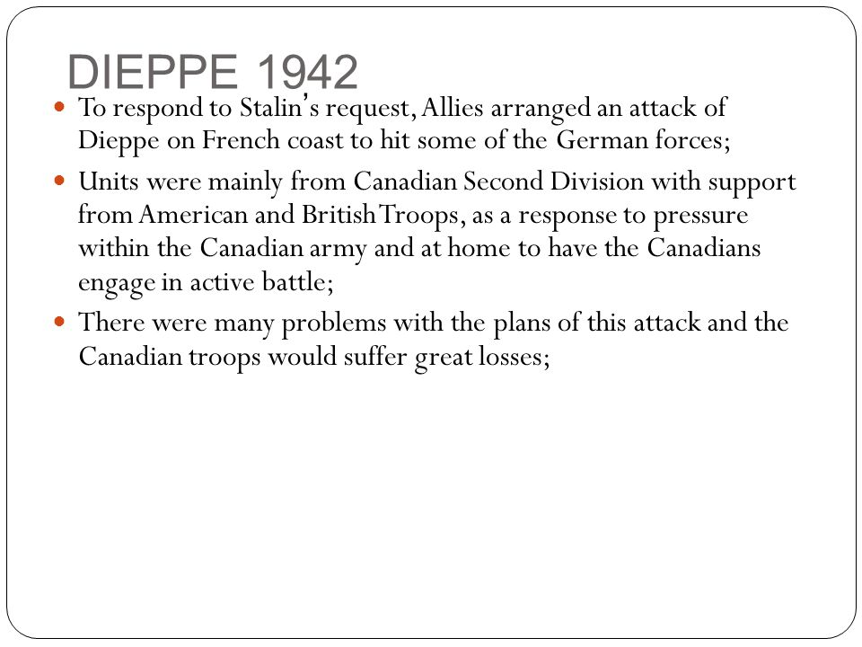 DIEPPE 1942 To respond to Stalin's request, Allies arranged an attack of Dieppe on French coast to hit some of the German forces; Units were mainly from Canadian Second Division with support from American and British Troops, as a response to pressure within the Canadian army and at home to have the Canadians engage in active battle; There were many problems with the plans of this attack and the Canadian troops would suffer great losses;