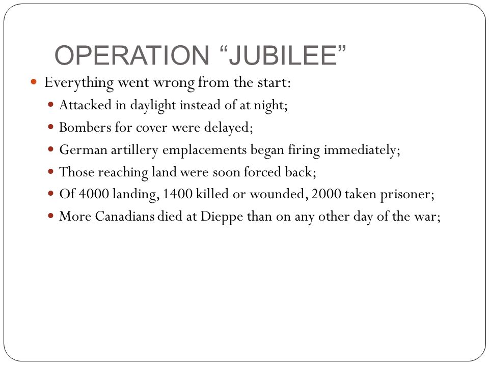 OPERATION JUBILEE Everything went wrong from the start: Attacked in daylight instead of at night; Bombers for cover were delayed; German artillery emplacements began firing immediately; Those reaching land were soon forced back; Of 4000 landing, 1400 killed or wounded, 2000 taken prisoner; More Canadians died at Dieppe than on any other day of the war;