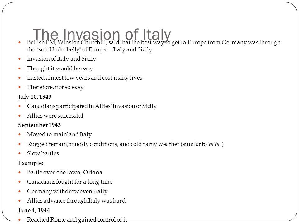 The Invasion of Italy British PM, Winston Churchill, said that the best way to get to Europe from Germany was through the soft Underbelly of Europe—Italy and Sicily Invasion of Italy and Sicily Thought it would be easy Lasted almost tow years and cost many lives Therefore, not so easy July 10, 1943 Canadians participated in Allies' invasion of Sicily Allies were successful September 1943 Moved to mainland Italy Rugged terrain, muddy conditions, and cold rainy weather (similar to WWI) Slow battles Example: Battle over one town, Ortona Canadians fought for a long time Germany withdrew eventually Allies advance through Italy was hard June 4, 1944 Reached Rome and gained control of it Continued in Italy until the spring of 1945