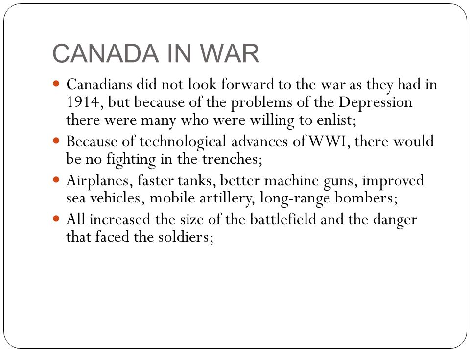 CANADA IN WAR Canadians did not look forward to the war as they had in 1914, but because of the problems of the Depression there were many who were willing to enlist; Because of technological advances of WWI, there would be no fighting in the trenches; Airplanes, faster tanks, better machine guns, improved sea vehicles, mobile artillery, long-range bombers; All increased the size of the battlefield and the danger that faced the soldiers;