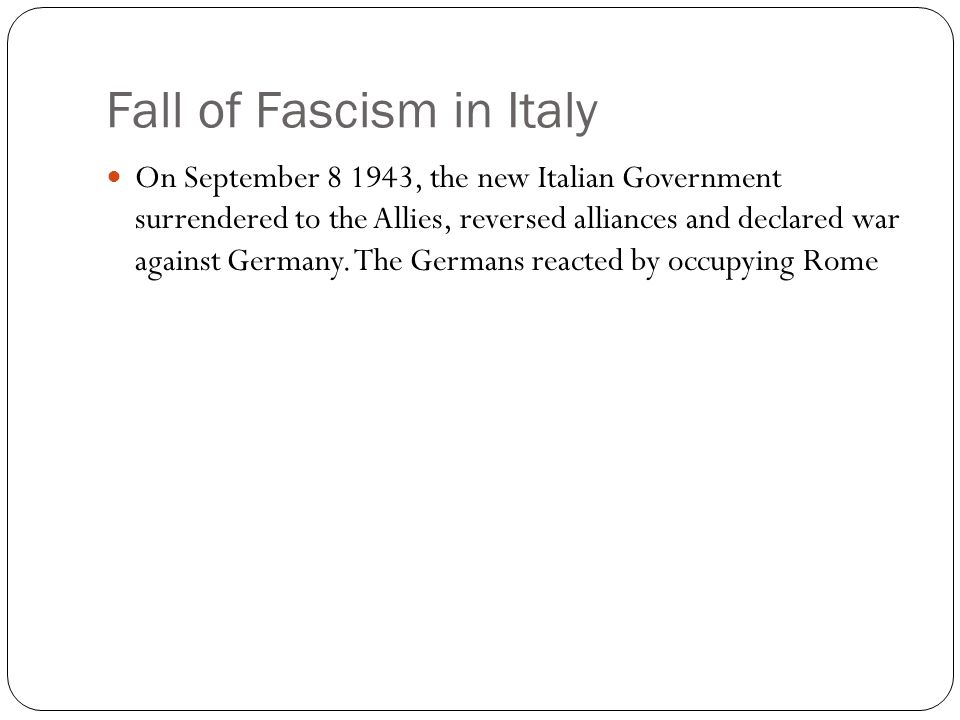Fall of Fascism in Italy On September 8 1943, the new Italian Government surrendered to the Allies, reversed alliances and declared war against German