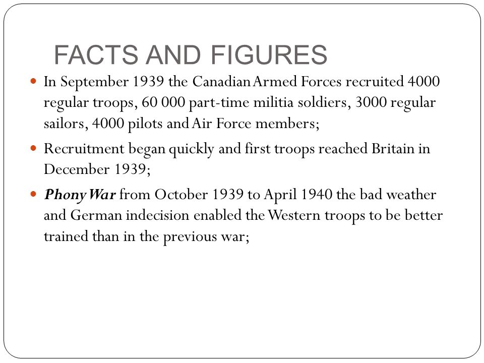 FACTS AND FIGURES In September 1939 the Canadian Armed Forces recruited 4000 regular troops, 60 000 part-time militia soldiers, 3000 regular sailors, 4000 pilots and Air Force members; Recruitment began quickly and first troops reached Britain in December 1939; Phony War from October 1939 to April 1940 the bad weather and German indecision enabled the Western troops to be better trained than in the previous war;