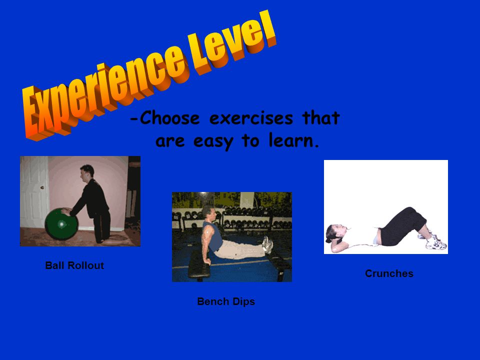 -Choose exercises that are easy to learn. Ball Rollout Bench Dips Crunches