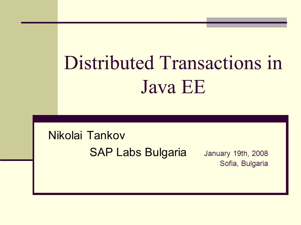 Distributed Transactions in Java EE Nikolai Tankov SAP Labs Bulgaria January 19th, 2008 Sofia, Bulgaria